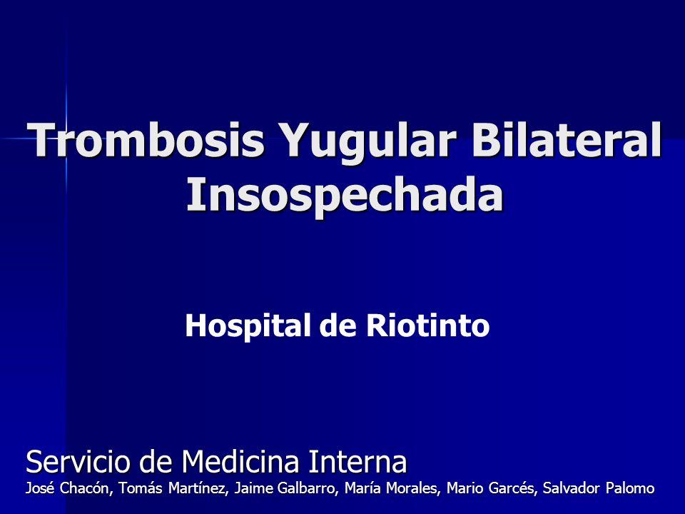 Trombosis Yugular Bilateral Insospechada Servicio de Medicina Interna José Chacón, Tomás Martínez, Jaime Galbarro, María Morales, Mario Garcés, Salvad