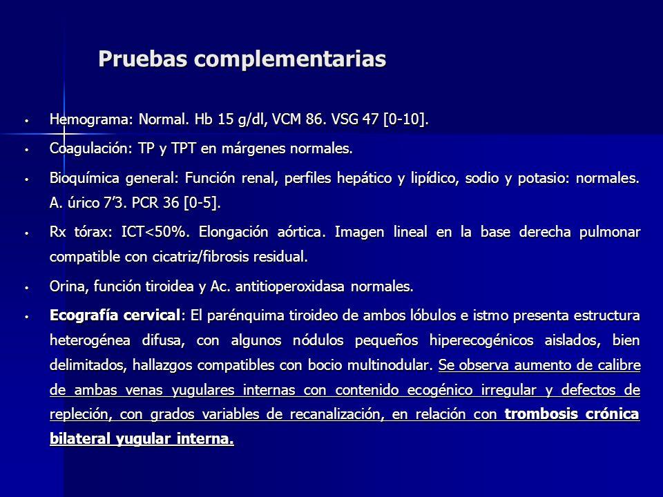 Pruebas complementarias Hemograma: Normal. Hb 15 g/dl, VCM 86. VSG 47 [0-10]. Hemograma: Normal. Hb 15 g/dl, VCM 86. VSG 47 [0-10]. Coagulación: TP y