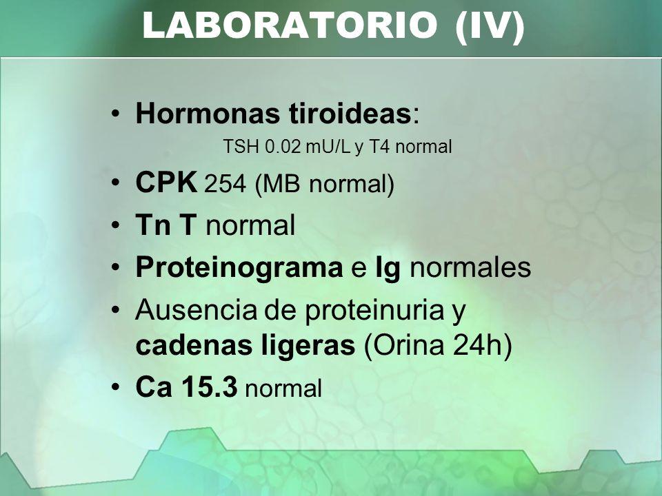 Hormonas tiroideas: TSH 0.02 mU/L y T4 normal CPK 254 (MB normal) Tn T normal Proteinograma e Ig normales Ausencia de proteinuria y cadenas ligeras (O
