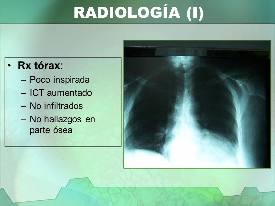 RADIOLOGÍA (I) Rx tórax: –Poco inspirada –ICT aumentado –No infiltrados –No hallazgos en parte ósea