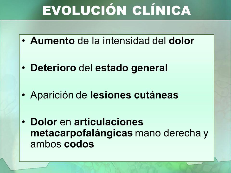 EVOLUCIÓN CLÍNICA Aumento de la intensidad del dolor Deterioro del estado general Aparición de lesiones cutáneas Dolor en articulaciones metacarpofalá