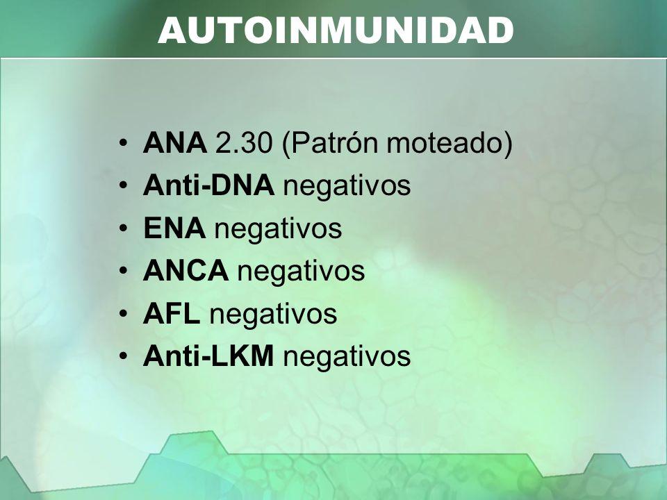 AUTOINMUNIDAD ANA 2.30 (Patrón moteado) Anti-DNA negativos ENA negativos ANCA negativos AFL negativos Anti-LKM negativos