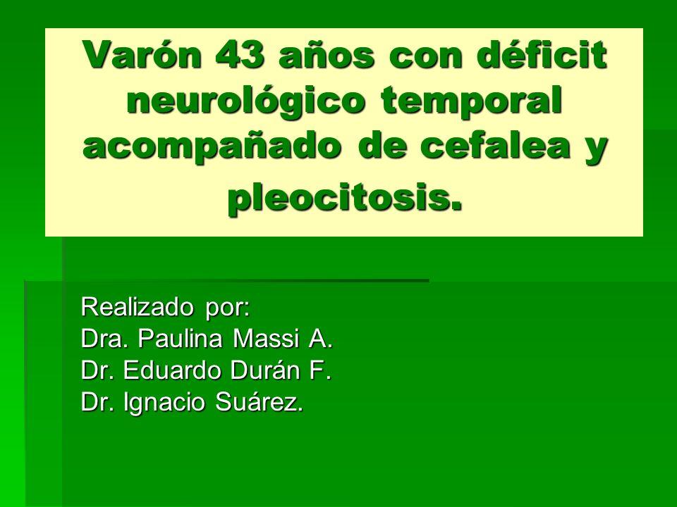 Varón 43 años con déficit neurológico temporal acompañado de cefalea y pleocitosis. Realizado por: Dra. Paulina Massi A. Dr. Eduardo Durán F. Dr. Igna
