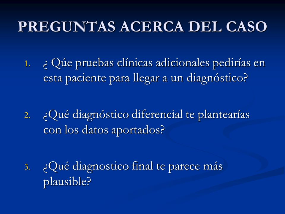 PREGUNTAS ACERCA DEL CASO 1. ¿ Qúe pruebas clínicas adicionales pedirías en esta paciente para llegar a un diagnóstico? 2. ¿Qué diagnóstico diferencia