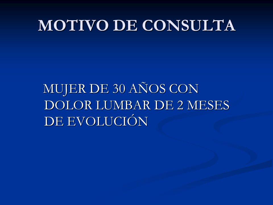MOTIVO DE CONSULTA MUJER DE 30 AÑOS CON DOLOR LUMBAR DE 2 MESES DE EVOLUCIÓN MUJER DE 30 AÑOS CON DOLOR LUMBAR DE 2 MESES DE EVOLUCIÓN