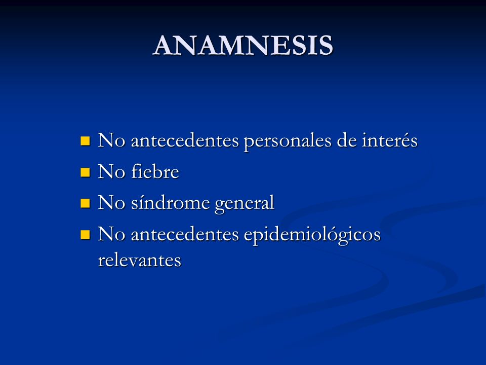 ANAMNESIS No antecedentes personales de interés No antecedentes personales de interés No fiebre No fiebre No síndrome general No síndrome general No a