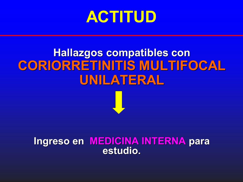 ACTITUD Hallazgos compatibles con CORIORRETINITIS MULTIFOCAL UNILATERAL Ingreso en MEDICINA INTERNApara estudio. Ingreso en MEDICINA INTERNA para estu