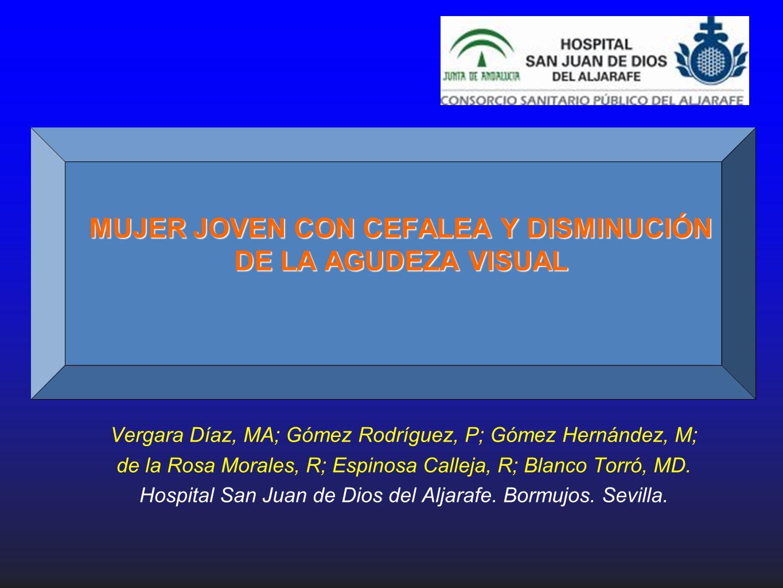 MUJER JOVEN CON CEFALEA Y DISMINUCIÓN DE LA AGUDEZA VISUAL Vergara Díaz, MA; Gómez Rodríguez, P; Gómez Hernández, M; de la Rosa Morales, R; Espinosa C