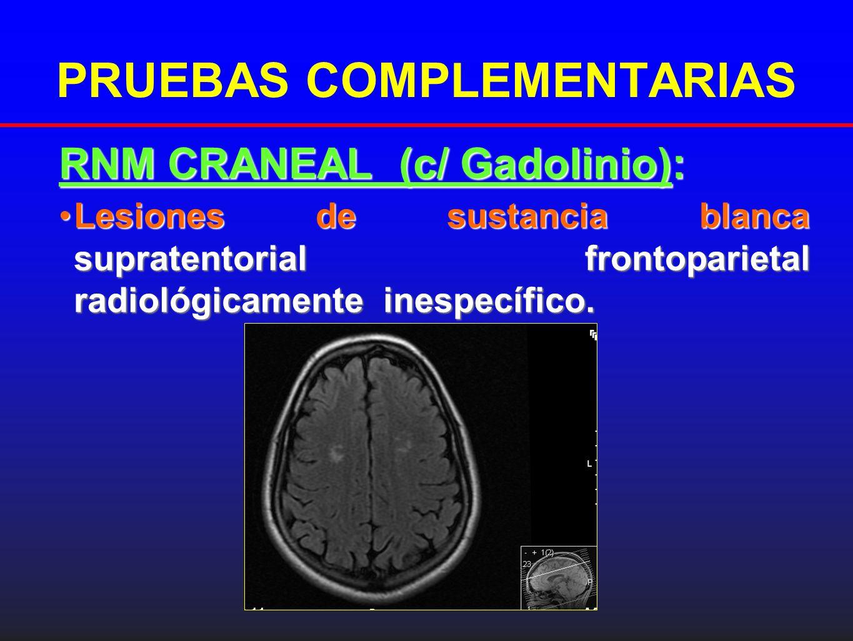 PRUEBAS COMPLEMENTARIAS RNM CRANEAL (c/ Gadolinio): Lesiones de sustancia blanca supratentorial frontoparietal radiológicamente inespecífico.Lesiones