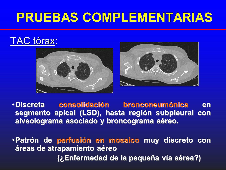 PRUEBAS COMPLEMENTARIAS TAC tórax: Discreta consolidación bronconeumónica en segmento apical (LSD), hasta región subpleural con alveolograma asociado
