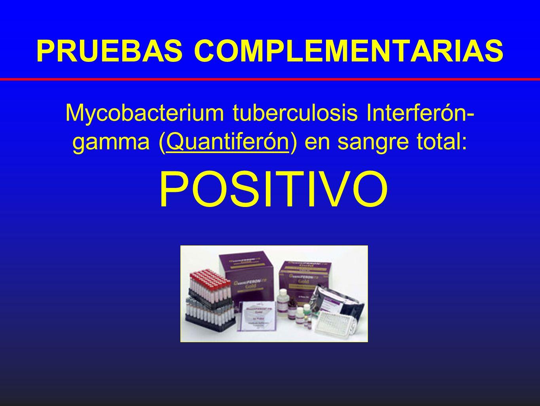 PRUEBAS COMPLEMENTARIAS Mycobacterium tuberculosis Interferón- gamma (Quantiferón) en sangre total: POSITIVO