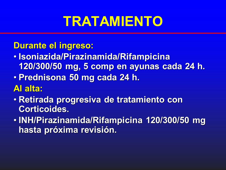 TRATAMIENTO Durante el ingreso: Isoniazida/Pirazinamida/Rifampicina 120/300/50 mg, 5 comp en ayunas cada 24 h.Isoniazida/Pirazinamida/Rifampicina 120/