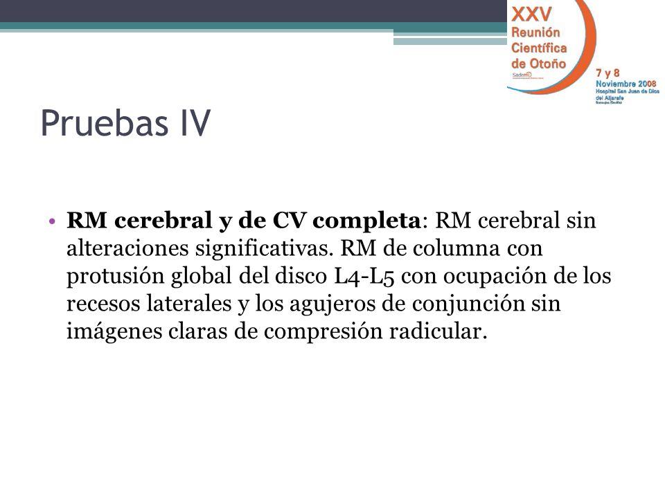 Pruebas IV RM cerebral y de CV completa: RM cerebral sin alteraciones significativas. RM de columna con protusión global del disco L4-L5 con ocupación