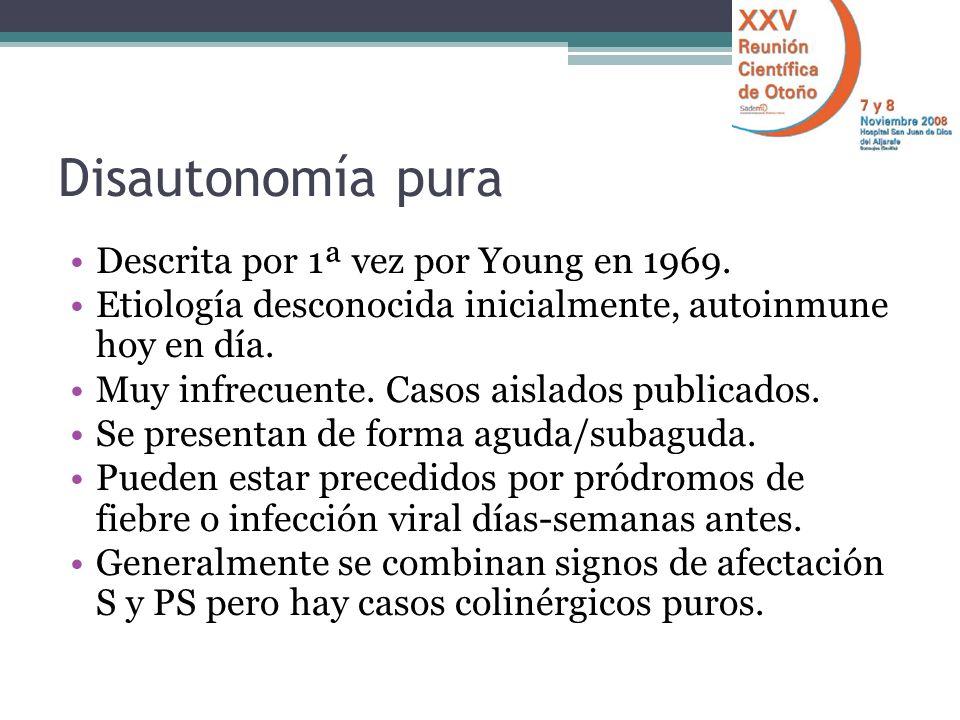 Disautonomía pura Descrita por 1ª vez por Young en 1969. Etiología desconocida inicialmente, autoinmune hoy en día. Muy infrecuente. Casos aislados pu