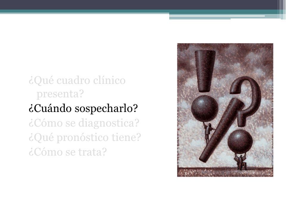 ¿Qué cuadro clínico presenta? ¿Cuándo sospecharlo? ¿Cómo se diagnostica? ¿Qué pronóstico tiene? ¿Cómo se trata?