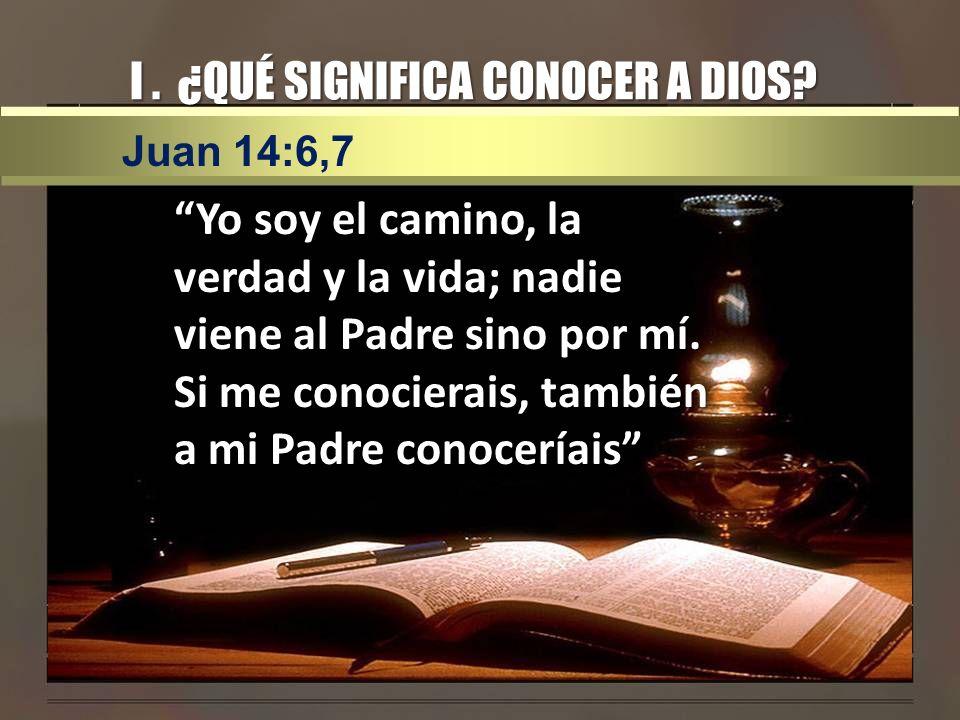 I. ¿QUÉ SIGNIFICA CONOCER A DIOS? Yo soy el camino, la verdad y la vida; nadie viene al Padre sino por mí. Si me conocierais, también a mi Padre conoc