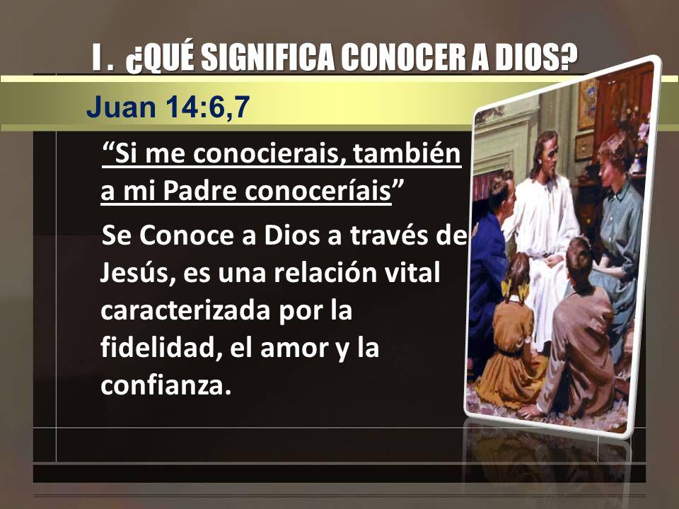 I. ¿QUÉ SIGNIFICA CONOCER A DIOS? Si me conocierais, también a mi Padre conoceríais Se Conoce a Dios a través de Jesús, es una relación vital caracter