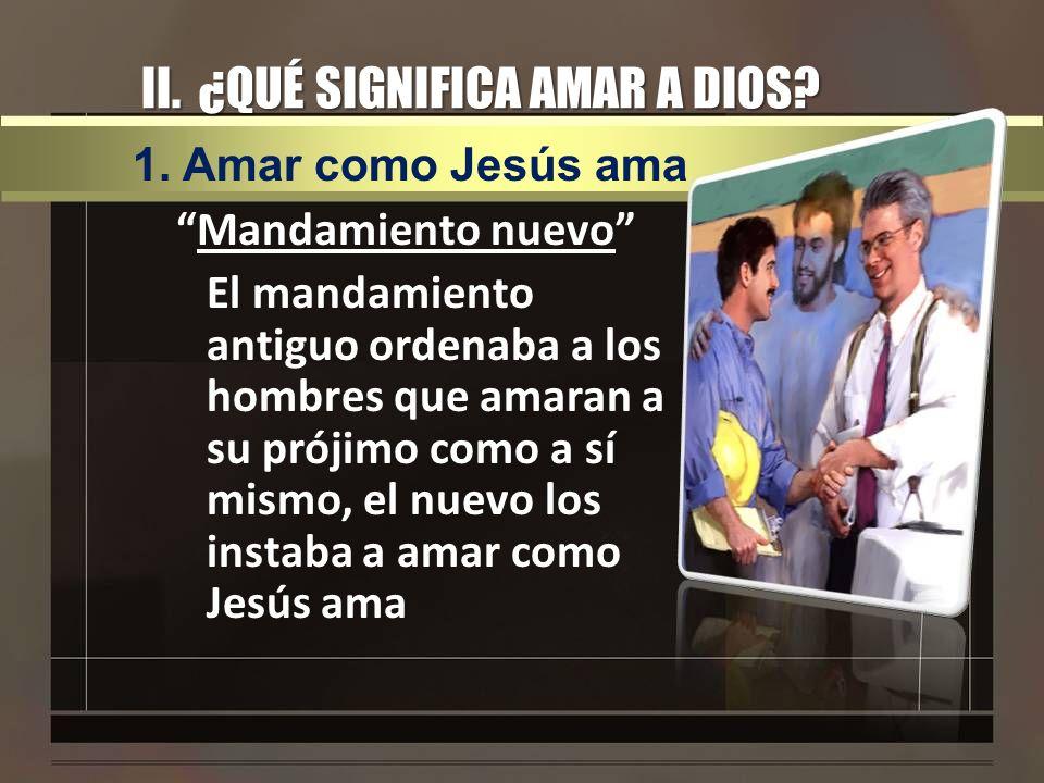 II. ¿QUÉ SIGNIFICA AMAR A DIOS? Mandamiento nuevo El mandamiento antiguo ordenaba a los hombres que amaran a su prójimo como a sí mismo, el nuevo los