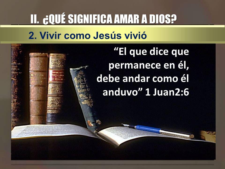 II. ¿QUÉ SIGNIFICA AMAR A DIOS? El que dice que permanece en él, debe andar como él anduvo 1 Juan2:6 2. Vivir como Jesús vivió