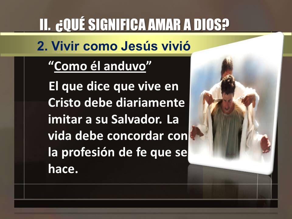 II. ¿QUÉ SIGNIFICA AMAR A DIOS? Como él anduvo El que dice que vive en Cristo debe diariamente imitar a su Salvador. La vida debe concordar con la pro