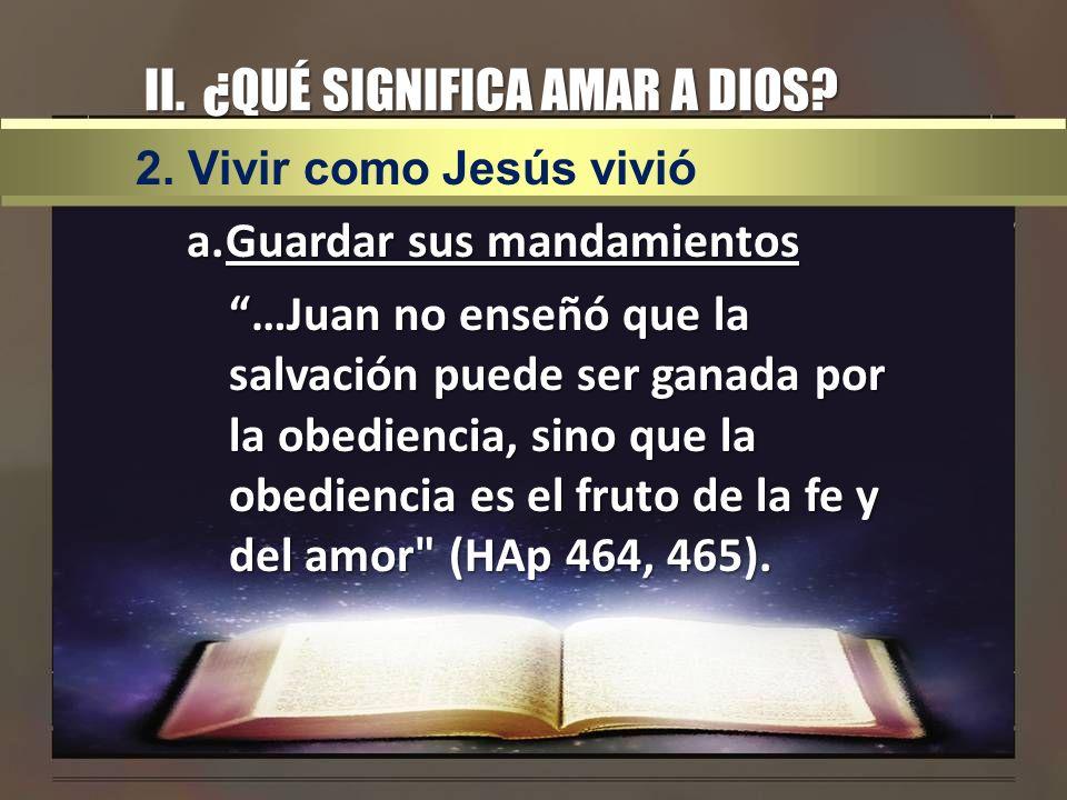 II. ¿QUÉ SIGNIFICA AMAR A DIOS? a.Guardar sus mandamientos …Juan no enseñó que la salvación puede ser ganada por la obediencia, sino que la obediencia
