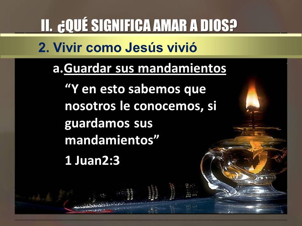 II. ¿QUÉ SIGNIFICA AMAR A DIOS? a.Guardar sus mandamientos Y en esto sabemos que nosotros le conocemos, si guardamos sus mandamientos 1 Juan2:3 2. Viv