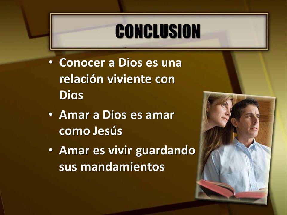 CONCLUSION Conocer a Dios es una relación viviente con Dios Conocer a Dios es una relación viviente con Dios Amar a Dios es amar como Jesús Amar a Dio