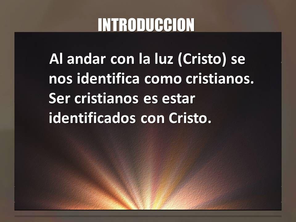 INTRODUCCION Al andar con la luz (Cristo) se nos identifica como cristianos. Ser cristianos es estar identificados con Cristo.
