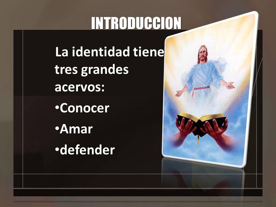 INTRODUCCION La identidad tiene tres grandes acervos: Conocer Conocer Amar Amar defender defender