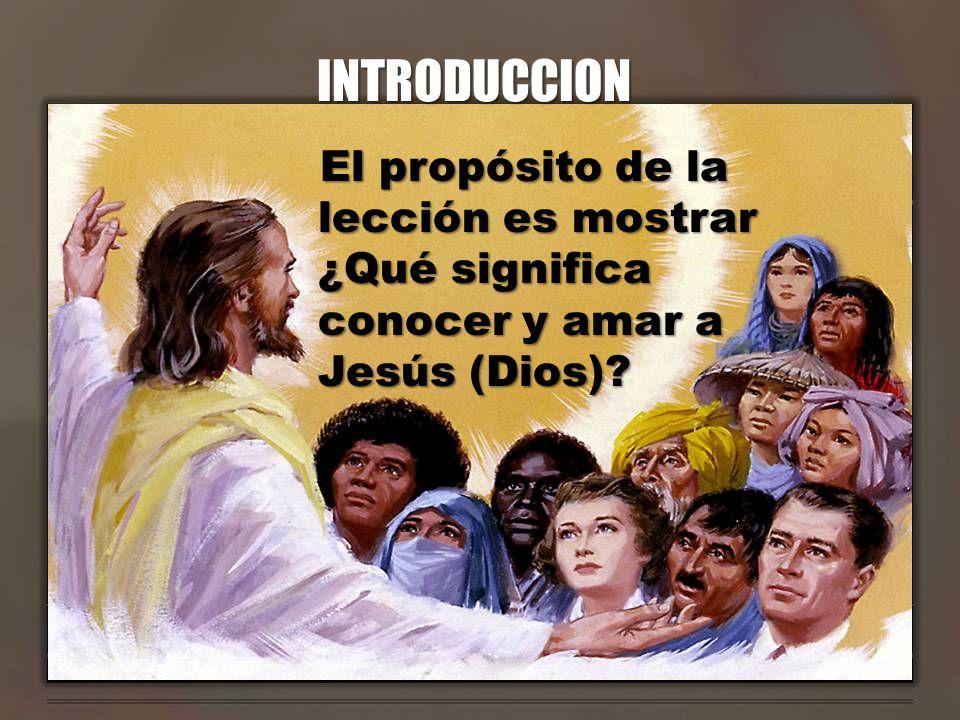 INTRODUCCION El propósito de la lección es mostrar ¿Qué significa conocer y amar a Jesús (Dios)?