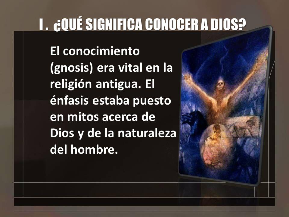 I. ¿QUÉ SIGNIFICA CONOCER A DIOS? E El conocimiento (gnosis) era vital en la religión antigua. El énfasis estaba puesto en mitos acerca de Dios y de l