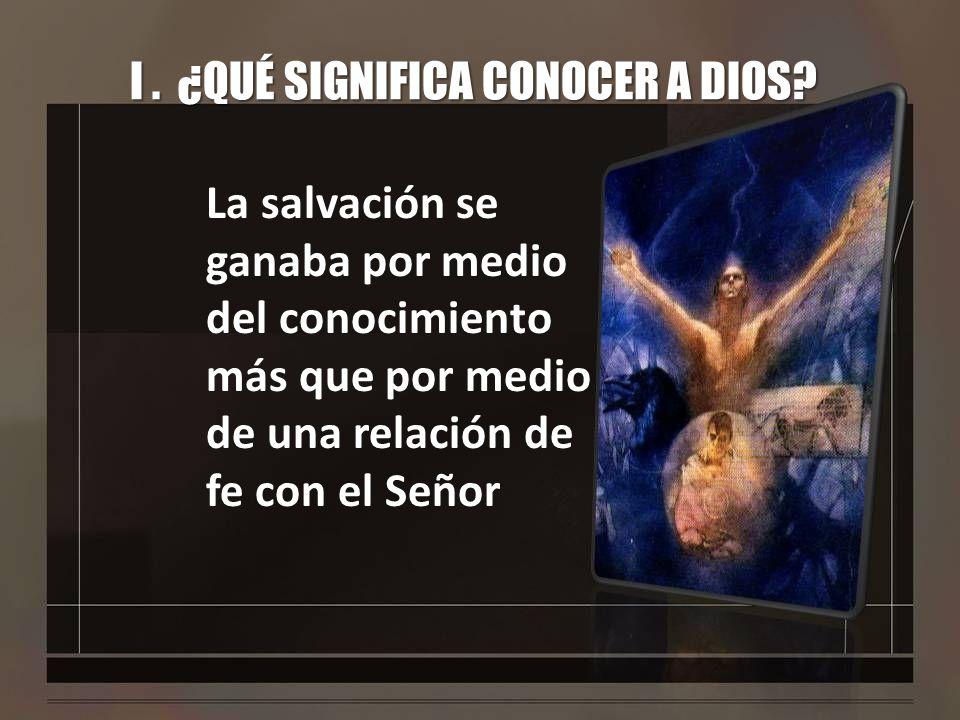 I. ¿QUÉ SIGNIFICA CONOCER A DIOS? La salvación se ganaba por medio del conocimiento más que por medio de una relación de fe con el Señor