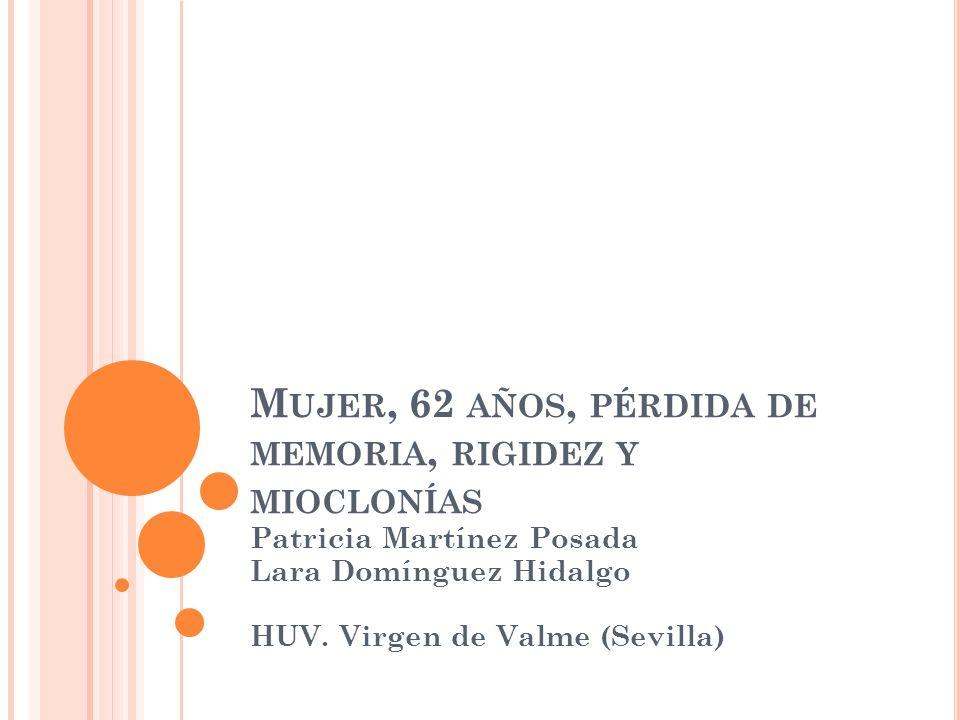 M UJER, 62 AÑOS, PÉRDIDA DE MEMORIA, RIGIDEZ Y MIOCLONÍAS Patricia Martínez Posada Lara Domínguez Hidalgo HUV. Virgen de Valme (Sevilla)