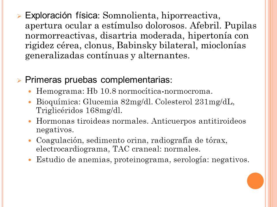 Exploración física : Somnolienta, hiporreactiva, apertura ocular a estímulso dolorosos. Afebril. Pupilas normorreactivas, disartria moderada, hiperton