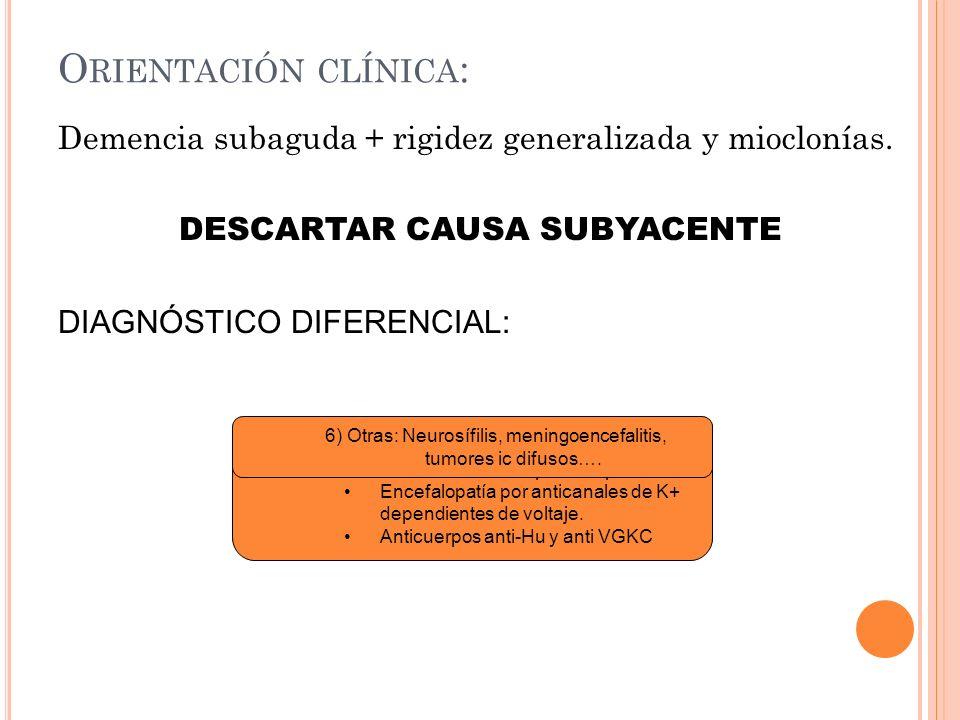 O RIENTACIÓN CLÍNICA : Demencia subaguda + rigidez generalizada y mioclonías. DESCARTAR CAUSA SUBYACENTE DIAGNÓSTICO DIFERENCIAL: 1)Enf. Neurodegenera