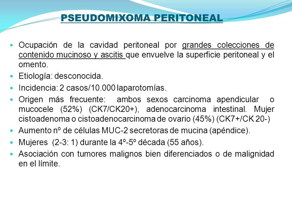 CLASIFICACIÓN DE RONNET Y SUGARBAKER (valor pronóstico) Adenomucinosis peritoneal diseminada: ascitis mucinosa copiosa e implantes mucinosos no invasivos peritoneales con pocas atipias, con distribución característica e histología con epitelio mucinoso benigno derivado de un adenoma mucinoso apendicular y con curso clínico benigno (supervivencia del 75% y 68% a los 5 y 10 años) Carcinomatosis mucinosa peritoneal: abundante tumor mucinoso peritoneal con características histológicas de carcinomas (supervivencia del 14% y 3% a los 5 y 10 años) Características histológicas intermedias o discordantes: con un curso clínico similar a la carcinomatosis peritoneal pura.