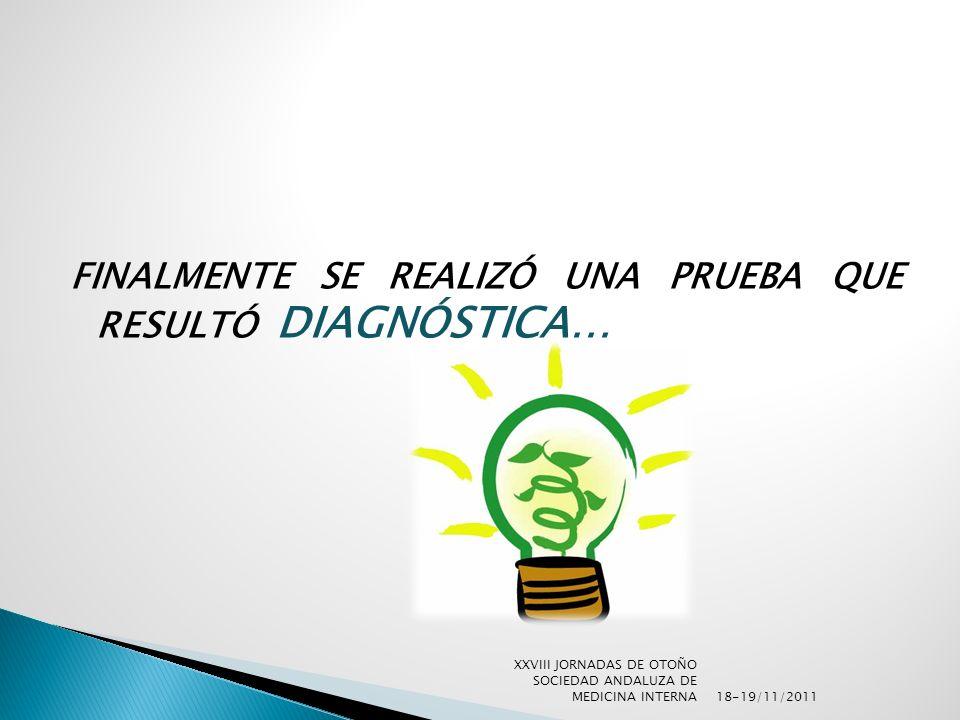 FINALMENTE SE REALIZÓ UNA PRUEBA QUE RESULTÓ DIAGNÓSTICA… 18-19/11/2011 XXVIII JORNADAS DE OTOÑO SOCIEDAD ANDALUZA DE MEDICINA INTERNA