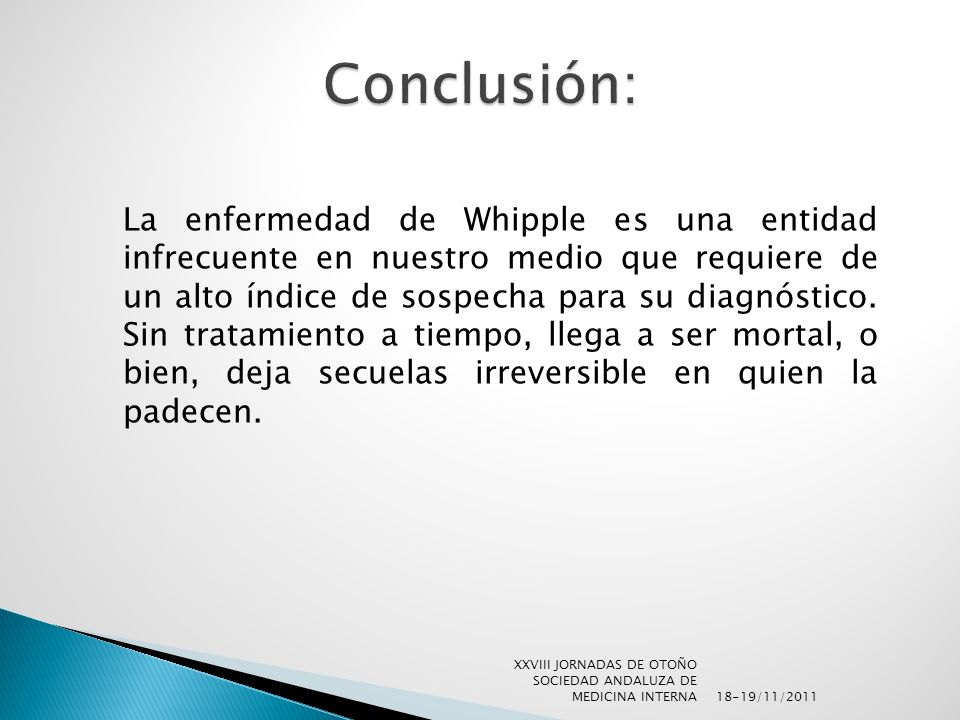 La enfermedad de Whipple es una entidad infrecuente en nuestro medio que requiere de un alto índice de sospecha para su diagnóstico. Sin tratamiento a