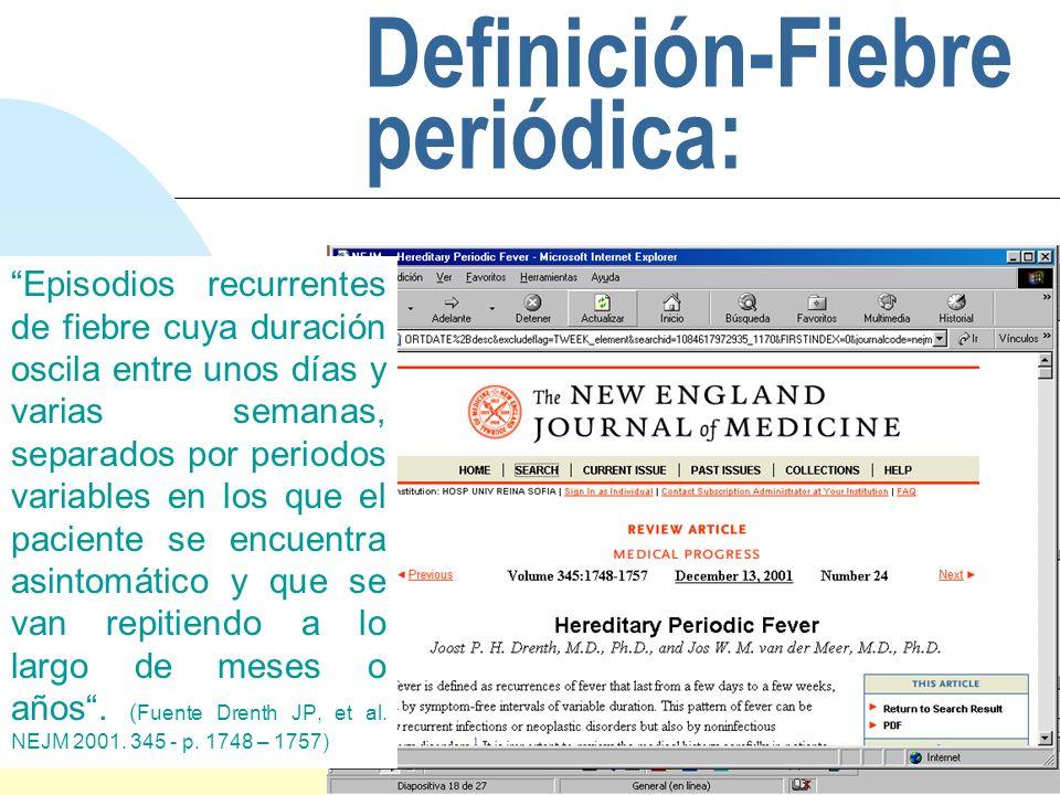 Saltar a la primera página Definición-Fiebre periódica: Episodios recurrentes de fiebre cuya duración oscila entre unos días y varias semanas, separad
