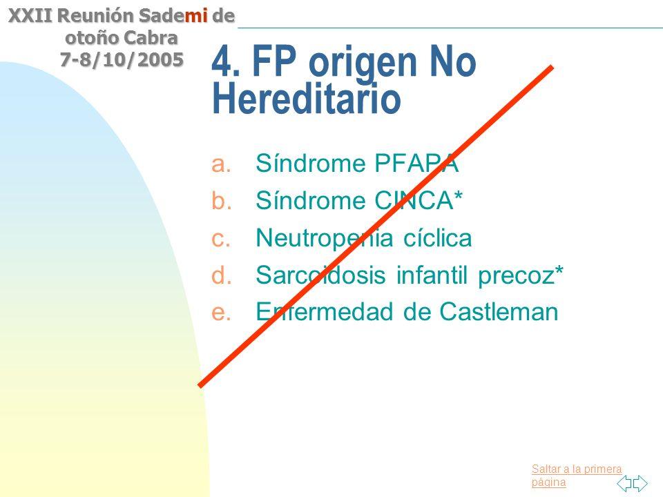 Saltar a la primera página XXII Reunión Sademi de otoño Cabra 7-8/10/2005 4. FP origen No Hereditario a.Síndrome PFAPA b.Síndrome CINCA* c.Neutropenia