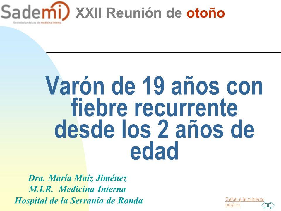 Saltar a la primera página Varón de 19 años con fiebre recurrente desde los 2 años de edad XXII Reunión de otoño Dra. María Maíz Jiménez M.I.R. Medici