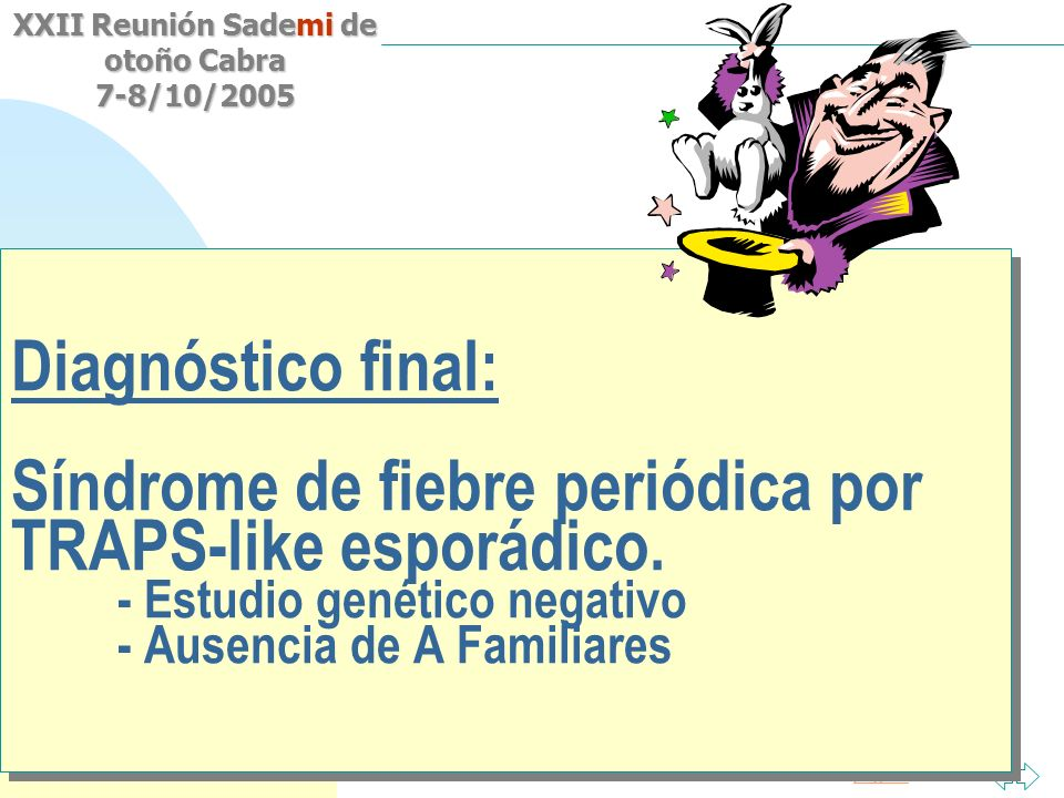 Saltar a la primera página XXII Reunión Sademi de otoño Cabra 7-8/10/2005 Diagnóstico final: Síndrome de fiebre periódica por TRAPS-like esporádico. -