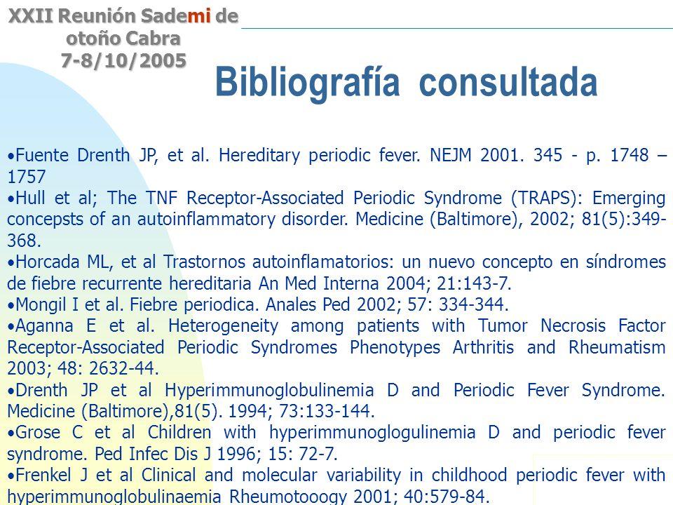 Saltar a la primera página XXII Reunión Sademi de otoño Cabra 7-8/10/2005 Bibliografía consultada Fuente Drenth JP, et al. Hereditary periodic fever.