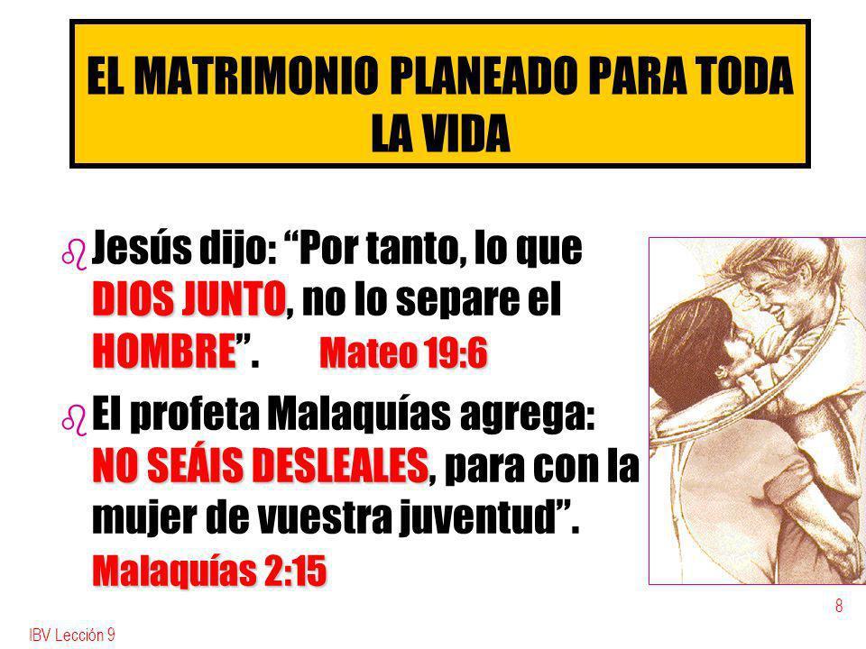 IBV Lección 9 8 EL MATRIMONIO PLANEADO PARA TODA LA VIDA b DIOS JUNTO HOMBRE Mateo 19:6 b Jesús dijo: Por tanto, lo que DIOS JUNTO, no lo separe el HOMBRE.