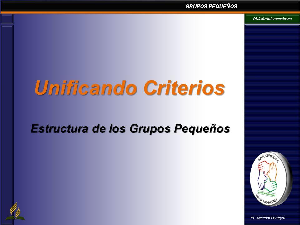 GRUPOS PEQUEÑOS División Interamericana Pr. Melchor Ferreyra Unificando Criterios Estructura de los Grupos Pequeños