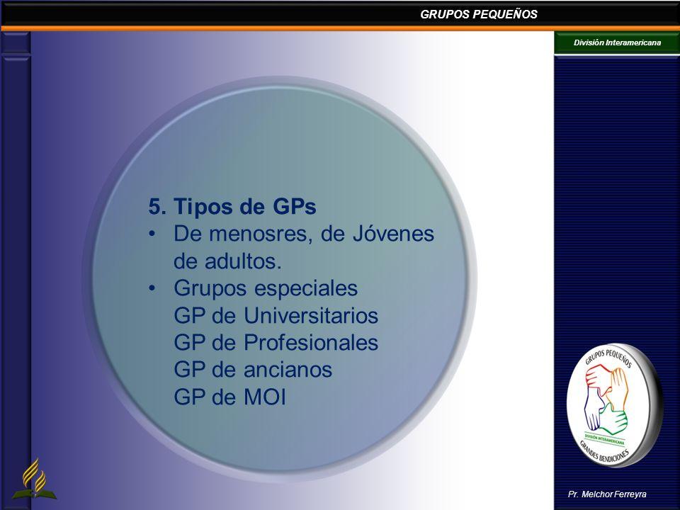 GRUPOS PEQUEÑOS División Interamericana Pr. Melchor Ferreyra 5.Tipos de GPs De menosres, de Jóvenes de adultos. Grupos especiales GP de Universitarios