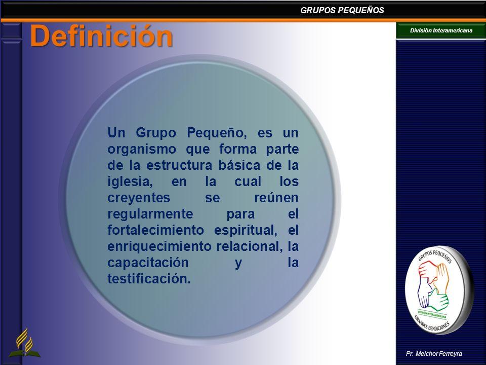GRUPOS PEQUEÑOS División Interamericana Pr. Melchor Ferreyra Definición Un Grupo Pequeño, es un organismo que forma parte de la estructura básica de l