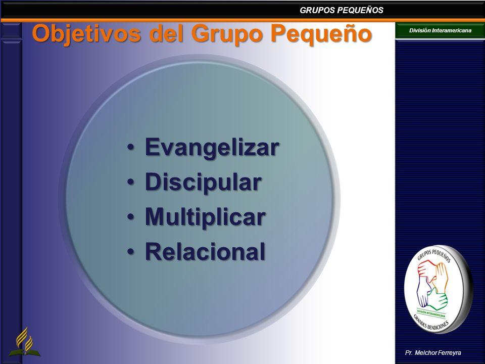 GRUPOS PEQUEÑOS División Interamericana Pr. Melchor Ferreyra Objetivos del Grupo Pequeño EvangelizarEvangelizar DiscipularDiscipular MultiplicarMultip