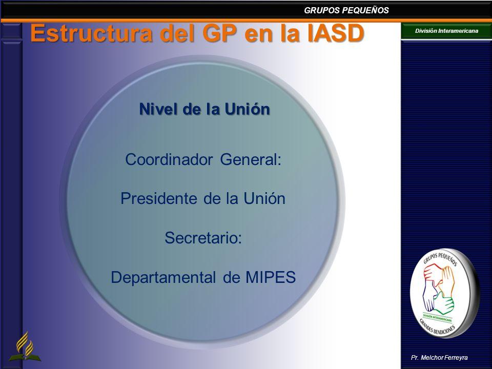 GRUPOS PEQUEÑOS División Interamericana Pr. Melchor Ferreyra Estructura del GP en la IASD Coordinador General: Presidente de la Unión Secretario: Depa