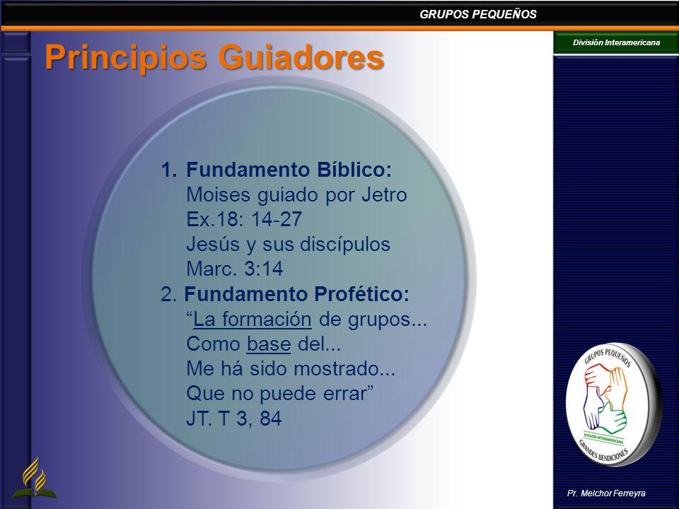GRUPOS PEQUEÑOS División Interamericana Pr. Melchor Ferreyra Principios Guiadores 1.Fundamento Bíblico: Moises guiado por Jetro Ex.18: 14-27 Jesús y s